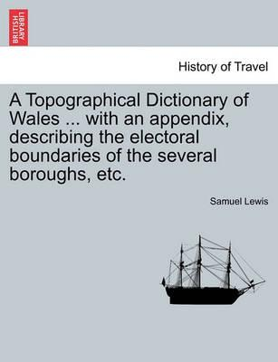 A Topographical Dictionary of Wales ... with an Appendix, Describing the Electoral Boundaries of the Several Boroughs, Etc. Vol. II. Third Edition.