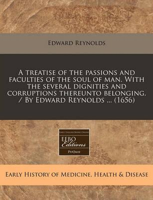 A Treatise of the Passions and Faculties of the Soul of Man. with the Several Dignities and Corruptions Thereunto Belonging. / By Edward Reynolds ... (1656)