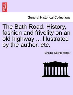 The Bath Road. History, Fashion and Frivolity on an Old Highway ... Illustrated by the Author, Etc.