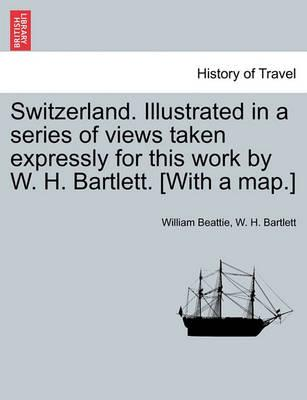 Switzerland. Illustrated in a Series of Views Taken Expressly for This Work by W. H. Bartlett. [With a Map.] Vol. II