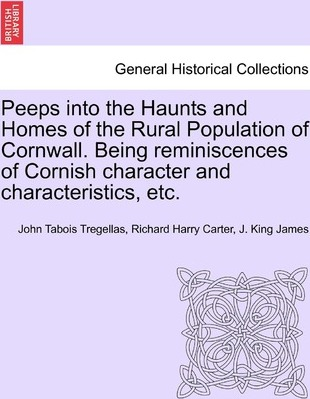 Peeps Into the Haunts and Homes of the Rural Population of Cornwall. Being Reminiscences of Cornish Character and Characteristics, Etc.