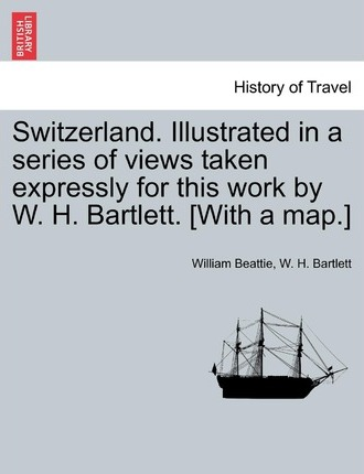 Switzerland. Illustrated in a Series of Views Taken Expressly for This Work by W. H. Bartlett. [With a Map.] Vol. I