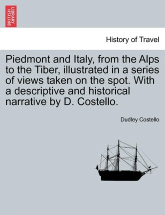 Piedmont and Italy, from the Alps to the Tiber, Illustrated in a Series of Views Taken on the Spot. with a Descriptive and Historical Narrative by D. Costello. Vol. II.