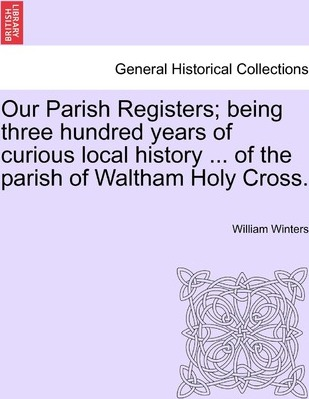 Our Parish Registers; Being Three Hundred Years of Curious Local History ... of the Parish of Waltham Holy Cross.