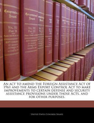 An ACT to Amend the Foreign Assistance Act of 1961 and the Arms Export Control ACT to Make Improvements to Certain Defense and Security Assistance Provisions Under Those Acts, and for Other Purposes.