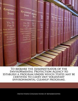 To Require the Administrator of the Environmental Protection Agency to Establish a Program Under Which States May Be Certified to Carry Out Voluntary Environmental Cleanup Programs.