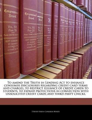 To Amend the Truth in Lending ACT to Enhance Consumer Disclosures Regarding Credit Card Terms and Charges, to Restrict Issuance of Credit Cards to Students, to Expand Protections in Connection with Unsolicited Credit Cards and Third-Party Checks.