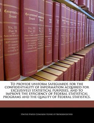 To Provide Uniform Safeguards for the Confidentiality of Information Acquired for Exclusively Statistical Purposes, and to Improve the Efficiency of Federal Statistical Programs and the Quality of Federal Statistics.