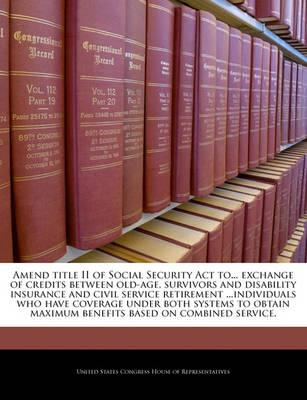 Amend Title II of Social Security ACT To... Exchange of Credits Between Old-Age, Survivors and Disability Insurance and Civil Service Retirement ...Individuals Who Have Coverage Under Both Systems to Obtain Maximum Benefits Based on Combined Service.