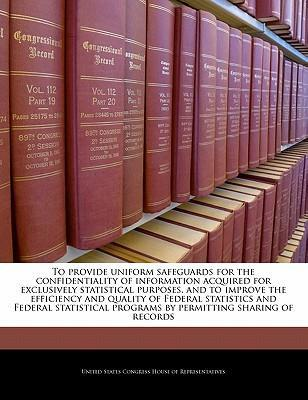 To Provide Uniform Safeguards for the Confidentiality of Information Acquired for Exclusively Statistical Purposes, and to Improve the Efficiency and Quality of Federal Statistics and Federal Statistical Programs by Permitting Sharing of Records