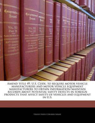 Amend Title 49, U.S. Code, to Require Motor Vehicle Manufacturers and Motor Vehicle Equipment Manufacturers to Obtain Information/Maintain Records about Potential Safety Defects in Foreign Products That Affect Safety of Vehicles and Equipment in U.S.