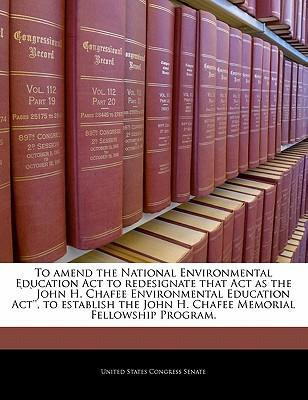 To Amend the National Environmental Education ACT to Redesignate That Act as the John H. Chafee Environmental Education ACT'', to Establish the John H. Chafee Memorial Fellowship Program.