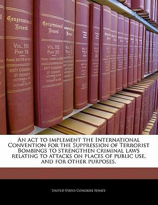An ACT to Implement the International Convention for the Suppression of Terrorist Bombings to Strengthen Criminal Laws Relating to Attacks on Places of Public Use, and for Other Purposes.