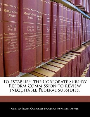 To Establish the Corporate Subsidy Reform Commission to Review Inequitable Federal Subsidies.