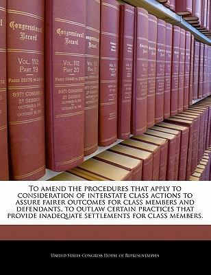 To Amend the Procedures That Apply to Consideration of Interstate Class Actions to Assure Fairer Outcomes for Class Members and Defendants, to Outlaw Certain Practices That Provide Inadequate Settlements for Class Members.