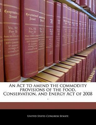 An ACT to Amend the Commodity Provisions of the Food, Conservation, and Energy Act of 2008 .