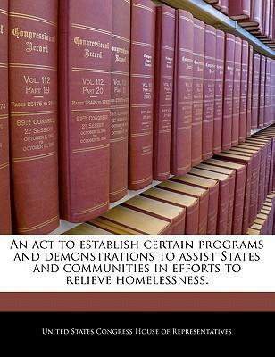 An ACT to Establish Certain Programs and Demonstrations to Assist States and Communities in Efforts to Relieve Homelessness.