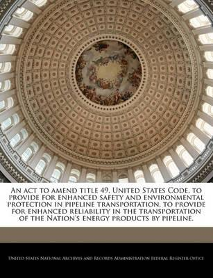 An ACT to Amend Title 49, United States Code, to Provide for Enhanced Safety and Environmental Protection in Pipeline Transportation, to Provide for Enhanced Reliability in the Transportation of the Nation's Energy Products by Pipeline.