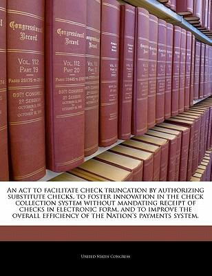 An ACT to Facilitate Check Truncation by Authorizing Substitute Checks, to Foster Innovation in the Check Collection System Without Mandating Receipt of Checks in Electronic Form, and to Improve the Overall Efficiency of the Nation's Payments System.