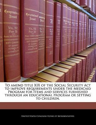 To Amend Title XIX of the Social Security ACT to Improve Requirements Under the Medicaid Program for Items and Services Furnished Through an Educational Program or Setting to Children.