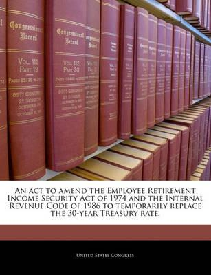 An ACT to Amend the Employee Retirement Income Security Act of 1974 and the Internal Revenue Code of 1986 to Temporarily Replace the 30-Year Treasury Rate.