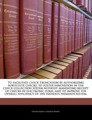 To Facilitate Check Truncation by Authorizing Substitute Checks, to Foster Innovation in the Check Collection System Without Mandating Receipt of Checks in Electronic Form, and to Improve the Overall Efficiency of the Nation's Payments System.