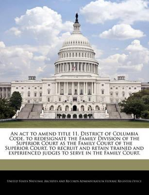 An ACT to Amend Title 11, District of Columbia Code, to Redesignate the Family Division of the Superior Court as the Family Court of the Superior Court, to Recruit and Retain Trained and Experienced Judges to Serve in the Family Court.