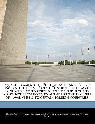 An ACT to Amend the Foreign Assistance Act of 1961 and the Arms Export Control ACT to Make Improvements to Certain Defense and Security Assistance Provisions, to Authorize the Transfer of Naval Vessels to Certain Foreign Countries.