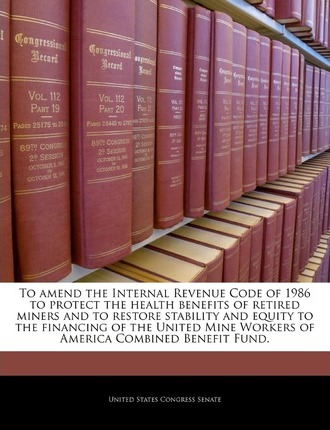 To Amend the Internal Revenue Code of 1986 to Protect the Health Benefits of Retired Miners and to Restore Stability and Equity to the Financing of the United Mine Workers of America Combined Benefit Fund.