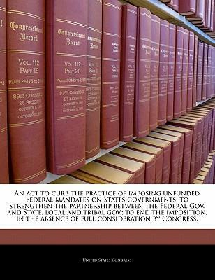 An ACT to Curb the Practice of Imposing Unfunded Federal Mandates on States Governments; To Strengthen the Partnership Between the Federal Gov. and State, Local and Tribal Gov.; To End the Imposition, in the Absence of Full Consideration by Congress.