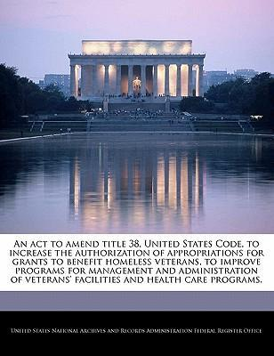 An ACT to Amend Title 38, United States Code, to Increase the Authorization of Appropriations for Grants to Benefit Homeless Veterans, to Improve Programs for Management and Administration of Veterans' Facilities and Health Care Programs.