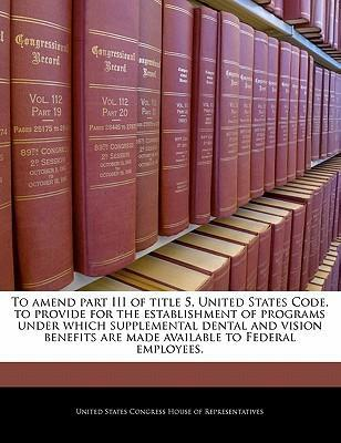 To Amend Part III of Title 5, United States Code, to Provide for the Establishment of Programs Under Which Supplemental Dental and Vision Benefits Are Made Available to Federal Employees.