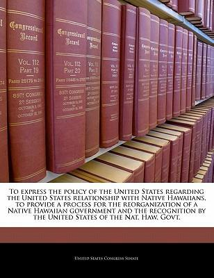 To Express the Policy of the United States Regarding the United States Relationship with Native Hawaiians, to Provide a Process for the Reorganization of a Native Hawaiian Government and the Recognition by the United States of the Nat. Haw. Govt.