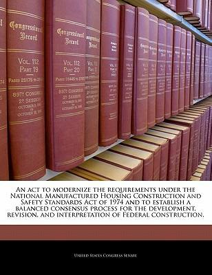 An ACT to Modernize the Requirements Under the National Manufactured Housing Construction and Safety Standards Act of 1974 and to Establish a Balanced Consensus Process for the Development, Revision, and Interpretation of Federal Construction.