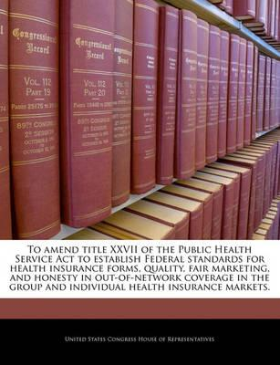To Amend Title XXVII of the Public Health Service ACT to Establish Federal Standards for Health Insurance Forms, Quality, Fair Marketing, and Honesty in Out-Of-Network Coverage in the Group and Individual Health Insurance Markets.