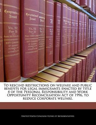 To Rescind Restrictions on Welfare and Public Benefits for Legal Immigrants Enacted by Title 4 of the Personal Responsibility and Work Opportunity Reconciliation Act of 1996, to Reduce Corporate Welfare.
