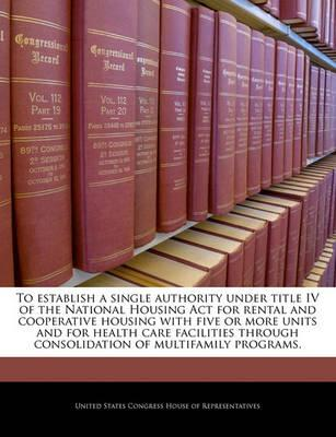 To Establish a Single Authority Under Title IV of the National Housing ACT for Rental and Cooperative Housing with Five or More Units and for Health Care Facilities Through Consolidation of Multifamily Programs.