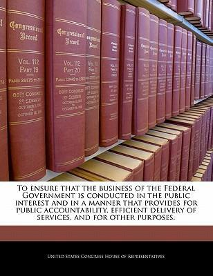 To Ensure That the Business of the Federal Government Is Conducted in the Public Interest and in a Manner That Provides for Public Accountability, Efficient Delivery of Services, and for Other Purposes.