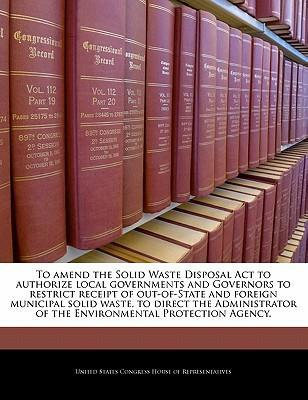 To Amend the Solid Waste Disposal ACT to Authorize Local Governments and Governors to Restrict Receipt of Out-Of-State and Foreign Municipal Solid Waste, to Direct the Administrator of the Environmental Protection Agency.