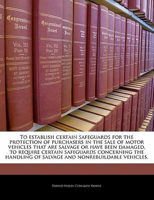 To Establish Certain Safeguards for the Protection of Purchasers in the Sale of Motor Vehicles That Are Salvage or Have Been Damaged, to Require Certain Safeguards Concerning the Handling of Salvage and Nonrebuildable Vehicles.