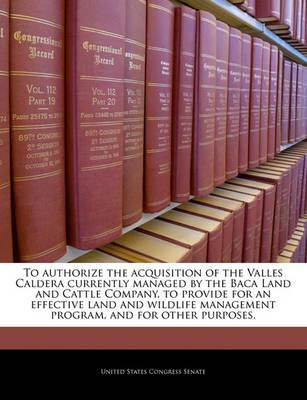 To Authorize the Acquisition of the Valles Caldera Currently Managed by the Baca Land and Cattle Company, to Provide for an Effective Land and Wildlife Management Program, and for Other Purposes.