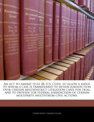 An ACT to Amend Title 28, U.S. Code, to Allow a Judge to Whom a Case Is Transferred to Retain Jurisdiction Over Certain Multidistrict Litigation Cases for Trial, and to Provide for Federal Jurisdiction of Certain Multiparty, Multiforum Civil Actions.