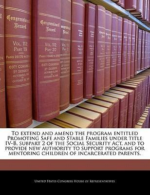 To Extend and Amend the Program Entitled Promoting Safe and Stable Families Under Title IV-B, Subpart 2 of the Social Security ACT, and to Provide New Authority to Support Programs for Mentoring Children of Incarcerated Parents.