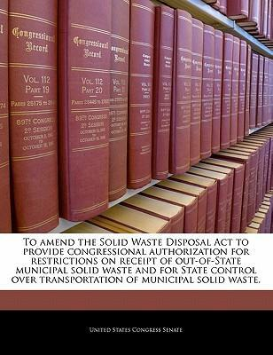 To Amend the Solid Waste Disposal ACT to Provide Congressional Authorization for Restrictions on Receipt of Out-Of-State Municipal Solid Waste and for State Control Over Transportation of Municipal Solid Waste.