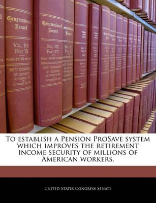 To Establish a Pension Prosave System Which Improves the Retirement Income Security of Millions of American Workers.