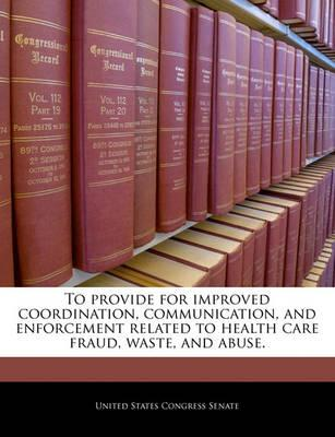 To Provide for Improved Coordination, Communication, and Enforcement Related to Health Care Fraud, Waste, and Abuse.