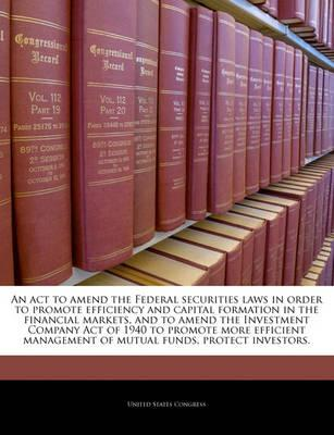 An ACT to Amend the Federal Securities Laws in Order to Promote Efficiency and Capital Formation in the Financial Markets, and to Amend the Investment Company Act of 1940 to Promote More Efficient Management of Mutual Funds, Protect Investors.