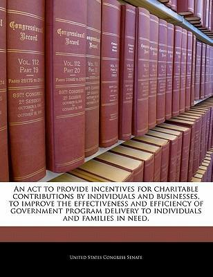An ACT to Provide Incentives for Charitable Contributions by Individuals and Businesses, to Improve the Effectiveness and Efficiency of Government Program Delivery to Individuals and Families in Need.