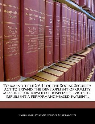 To Amend Title XVIII of the Social Security ACT to Expand the Development of Quality Measures for Inpatient Hospital Services, to Implement a Performance-Based Payment .