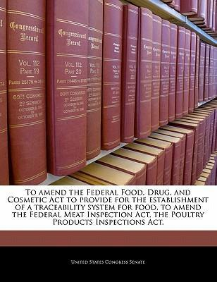 To Amend the Federal Food, Drug, and Cosmetic ACT to Provide for the Establishment of a Traceability System for Food, to Amend the Federal Meat Inspection ACT, the Poultry Products Inspections ACT.
